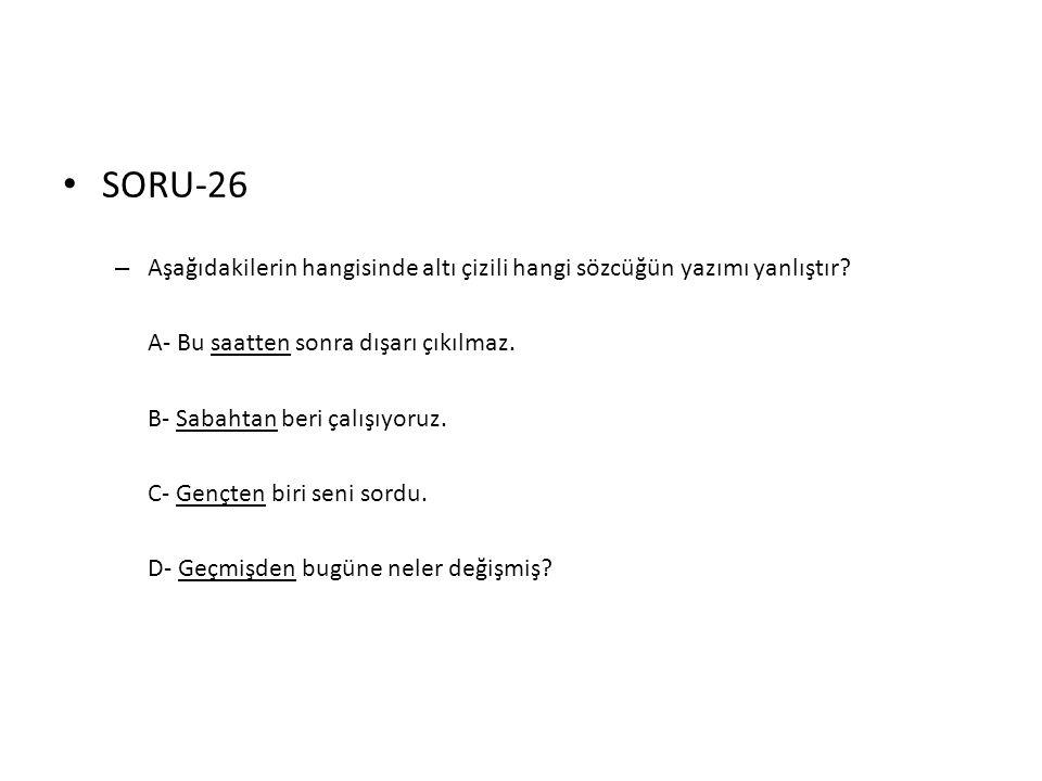 SORU-26 Aşağıdakilerin hangisinde altı çizili hangi sözcüğün yazımı yanlıştır A- Bu saatten sonra dışarı çıkılmaz.