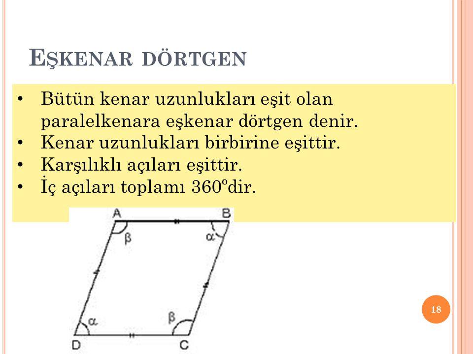 Eşkenar dörtgen Bütün kenar uzunlukları eşit olan paralelkenara eşkenar dörtgen denir. Kenar uzunlukları birbirine eşittir.