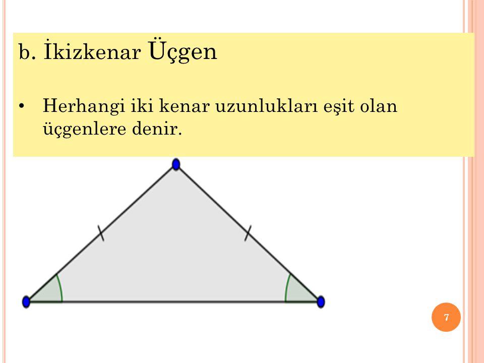 b. İkizkenar Üçgen Herhangi iki kenar uzunlukları eşit olan üçgenlere denir.