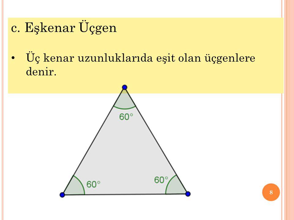 c. Eşkenar Üçgen Üç kenar uzunluklarıda eşit olan üçgenlere denir.