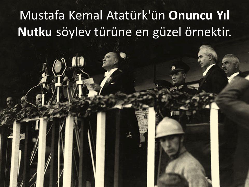 Mustafa Kemal Atatürk ün Onuncu Yıl Nutku söylev türüne en güzel örnektir.