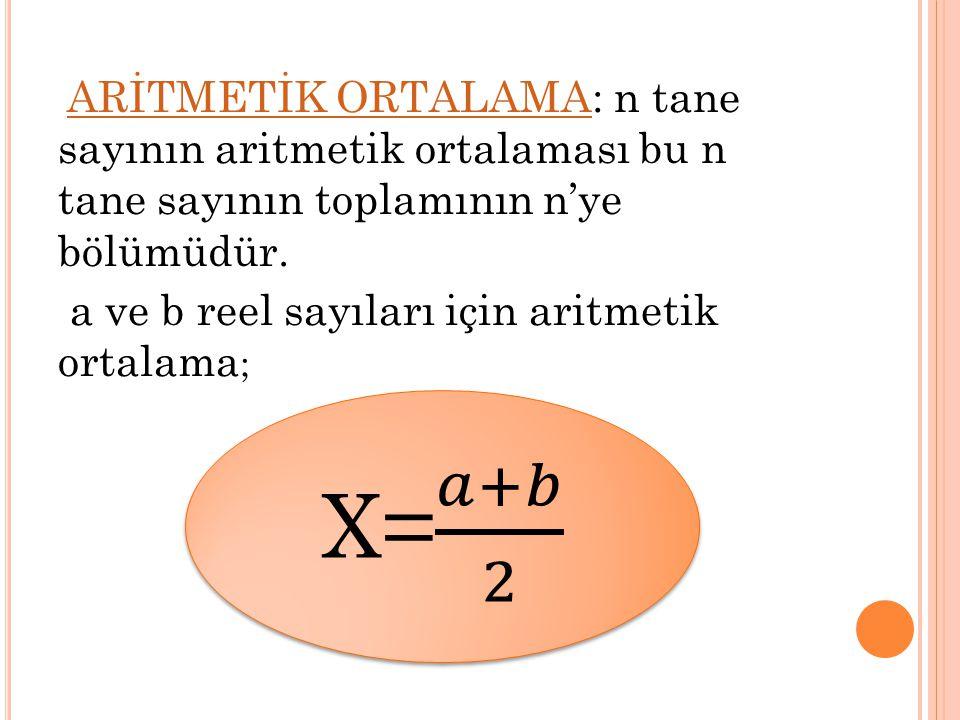 X= 𝑎+𝑏 2 a ve b reel sayıları için aritmetik ortalama;