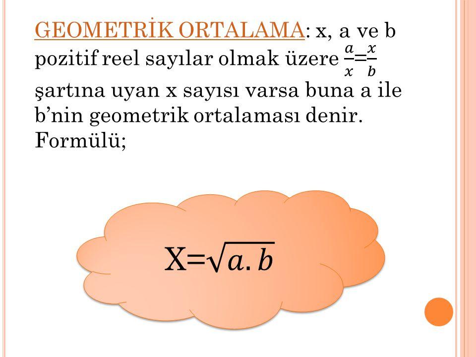 GEOMETRİK ORTALAMA: x, a ve b pozitif reel sayılar olmak üzere 𝑎 𝑥 = 𝑥 𝑏 şartına uyan x sayısı varsa buna a ile b'nin geometrik ortalaması denir. Formülü;