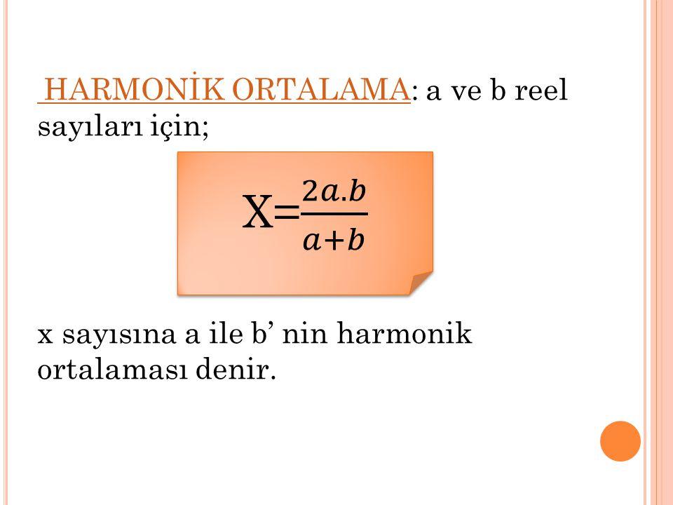 X= 2𝑎.𝑏 𝑎+𝑏 x sayısına a ile b' nin harmonik ortalaması denir.