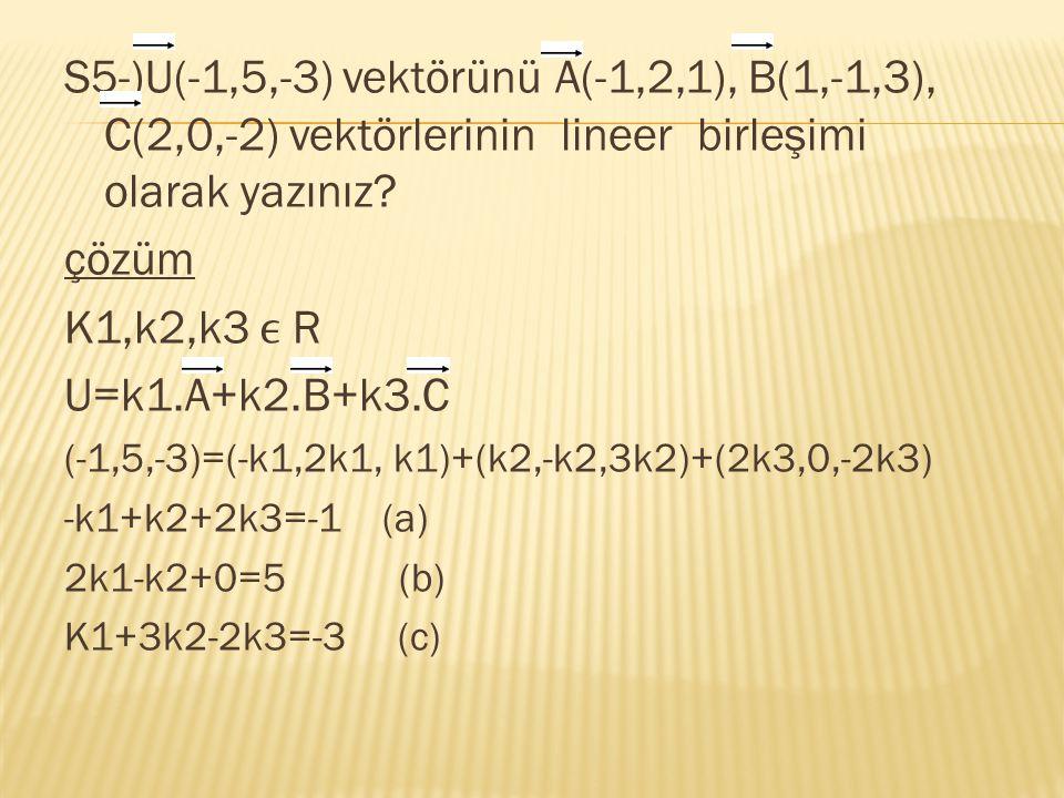 S5-)U(-1,5,-3) vektörünü A(-1,2,1), B(1,-1,3), C(2,0,-2) vektörlerinin lineer birleşimi olarak yazınız