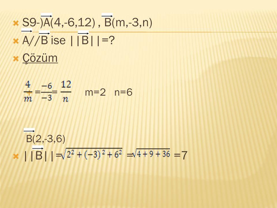 S9-)A(4,-6,12) , B(m,-3,n) A//B ise ||B||= Çözüm ||B||= = =7