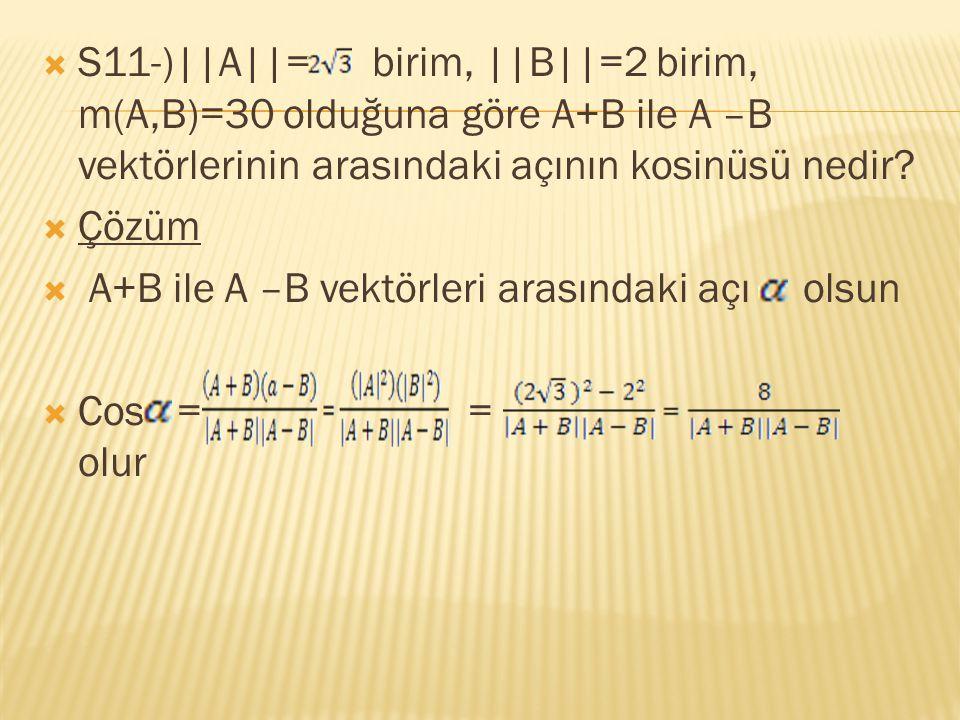 S11-)||A||= birim, ||B||=2 birim, m(A,B)=30 olduğuna göre A+B ile A –B vektörlerinin arasındaki açının kosinüsü nedir