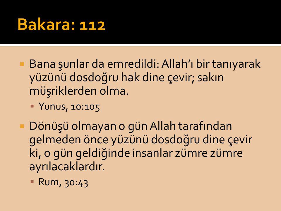 Bakara: 112 Bana şunlar da emredildi: Allah'ı bir tanıyarak yüzünü dosdoğru hak dine çevir; sakın müşriklerden olma.