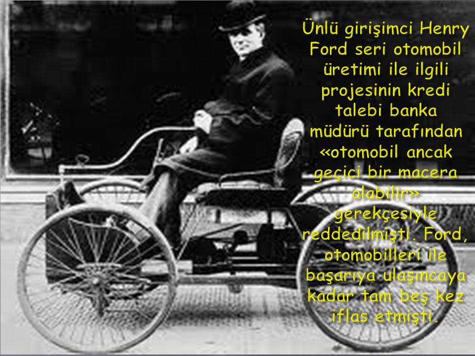 Ünlü girişimci Henry Ford seri otomobil üretimi ile ilgili projesinin kredi talebi banka müdürü tarafından «otomobil ancak geçici bir macera olabilir» gerekçesiyle reddedilmişti.