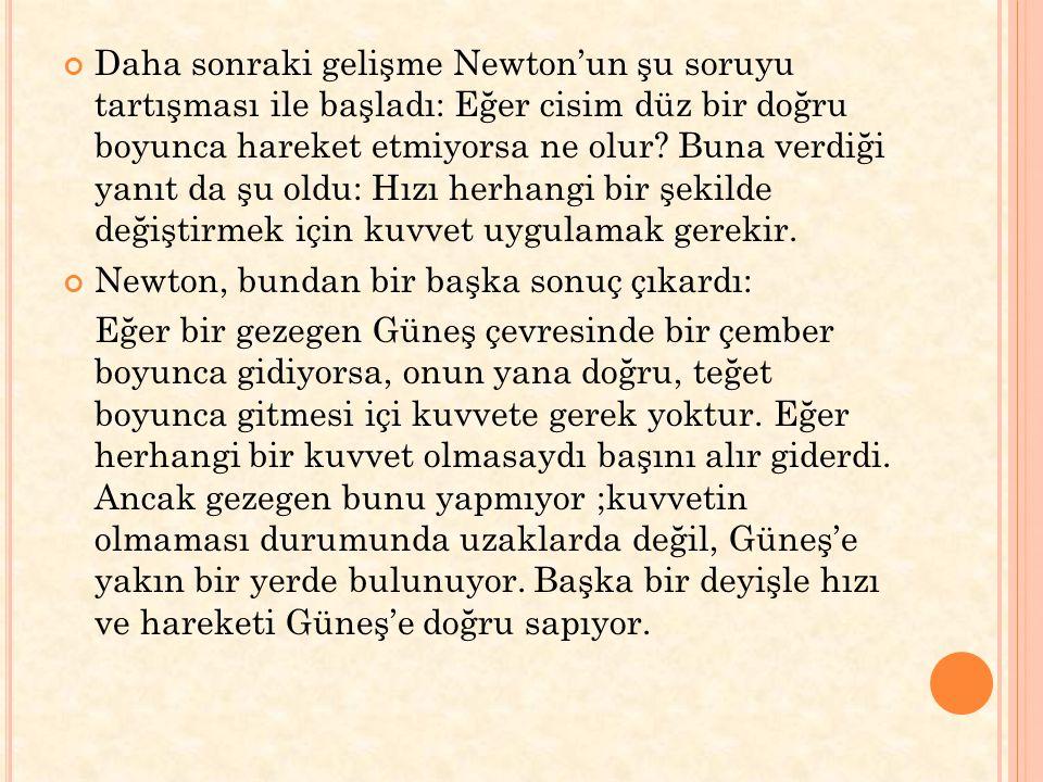 Daha sonraki gelişme Newton'un şu soruyu tartışması ile başladı: Eğer cisim düz bir doğru boyunca hareket etmiyorsa ne olur Buna verdiği yanıt da şu oldu: Hızı herhangi bir şekilde değiştirmek için kuvvet uygulamak gerekir.