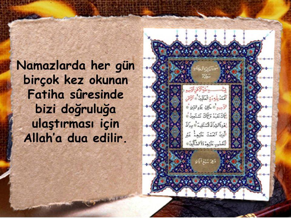 Namazlarda her gün birçok kez okunan Fatiha sûresinde bizi doğruluğa ulaştırması için Allah'a dua edilir.
