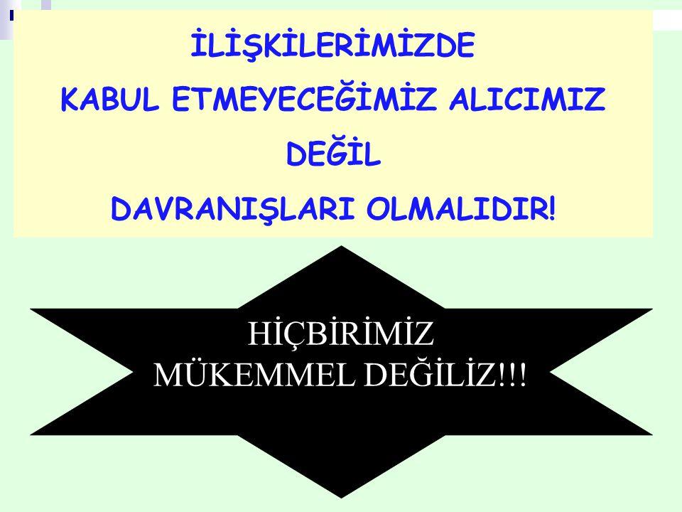 KABUL ETMEYECEĞİMİZ ALICIMIZ DEĞİL DAVRANIŞLARI OLMALIDIR!