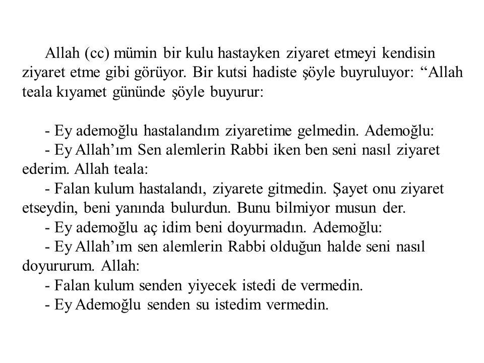 Allah (cc) mümin bir kulu hastayken ziyaret etmeyi kendisin ziyaret etme gibi görüyor. Bir kutsi hadiste şöyle buyruluyor: Allah teala kıyamet gününde şöyle buyurur: