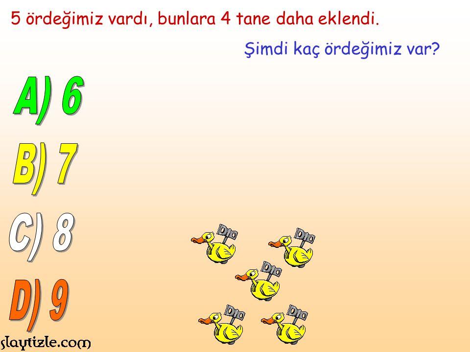 A) 6 B) 7 C) 8 D) 9 5 ördeğimiz vardı, bunlara 4 tane daha eklendi.