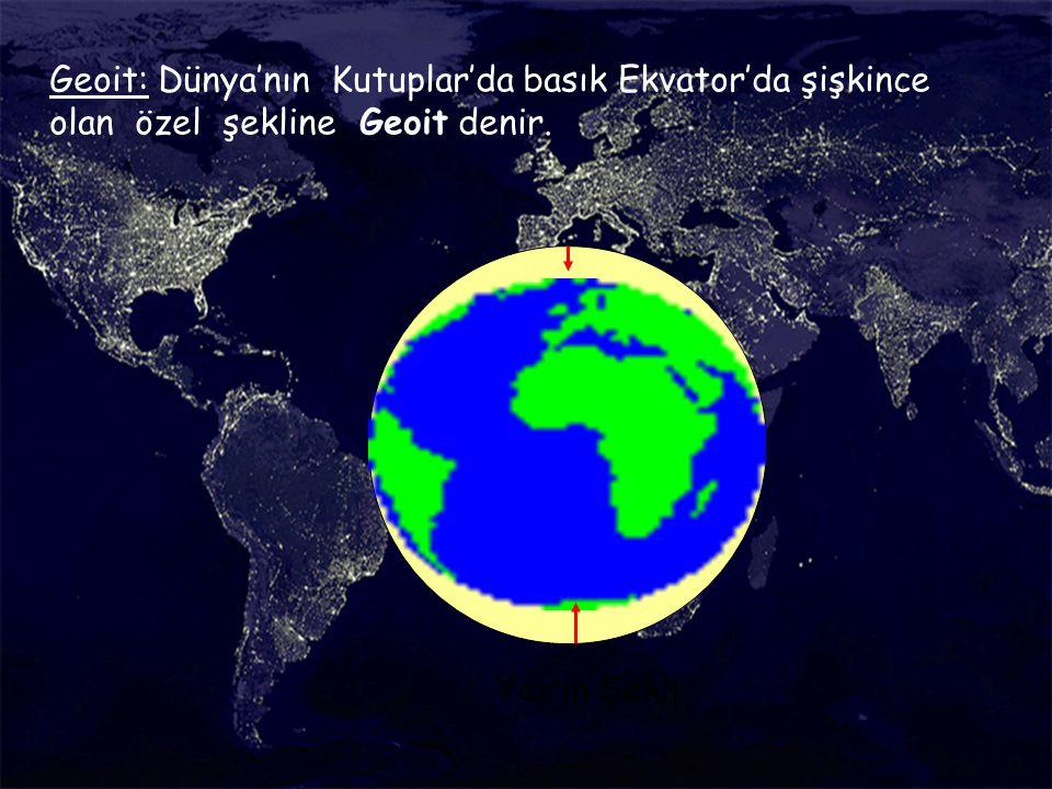 Geoit: Dünya'nın Kutuplar'da basık Ekvator'da şişkince olan özel şekline Geoit denir.