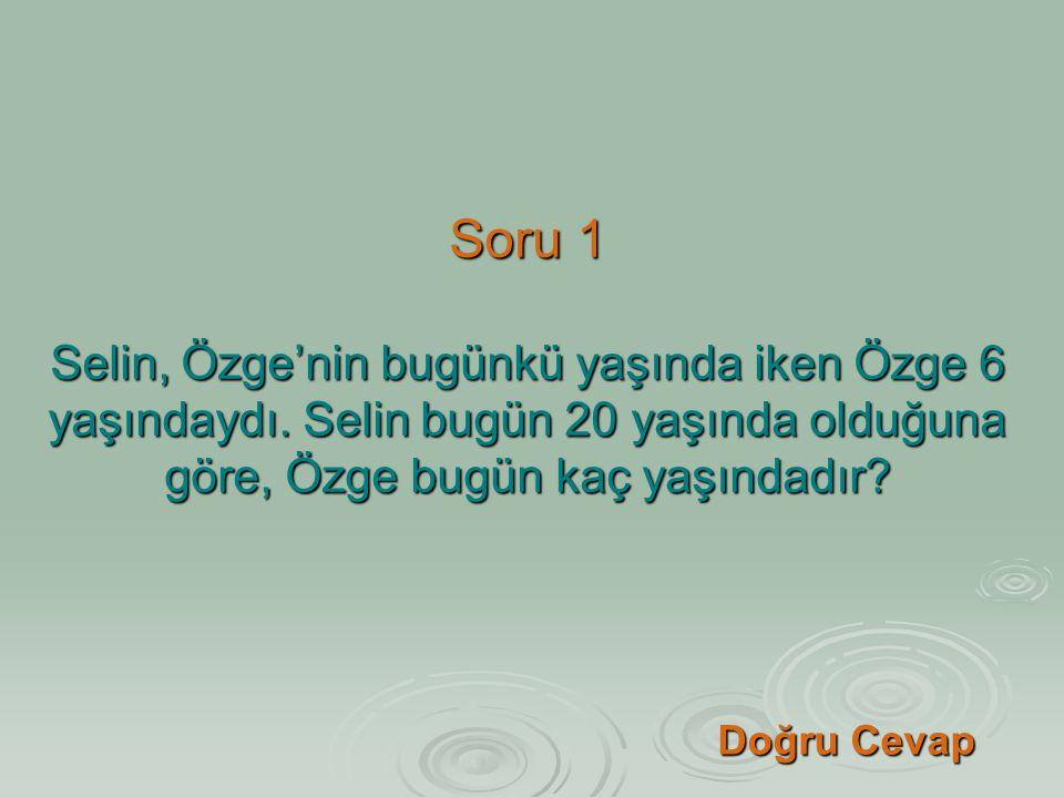 Soru 1 Selin, Özge'nin bugünkü yaşında iken Özge 6 yaşındaydı