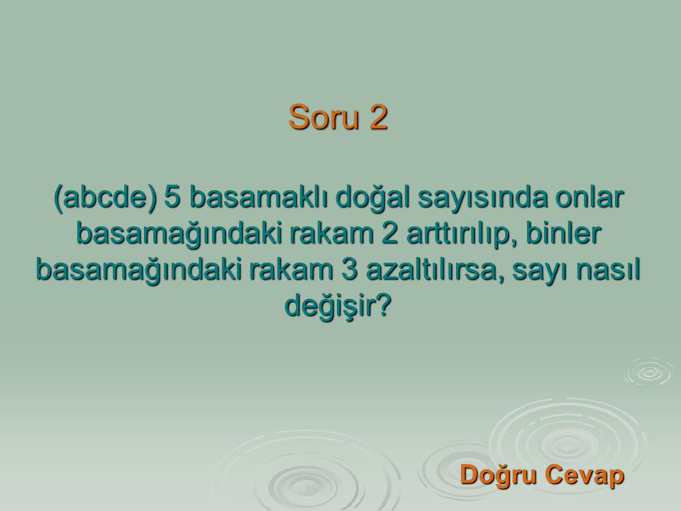 Soru 2 (abcde) 5 basamaklı doğal sayısında onlar basamağındaki rakam 2 arttırılıp, binler basamağındaki rakam 3 azaltılırsa, sayı nasıl değişir
