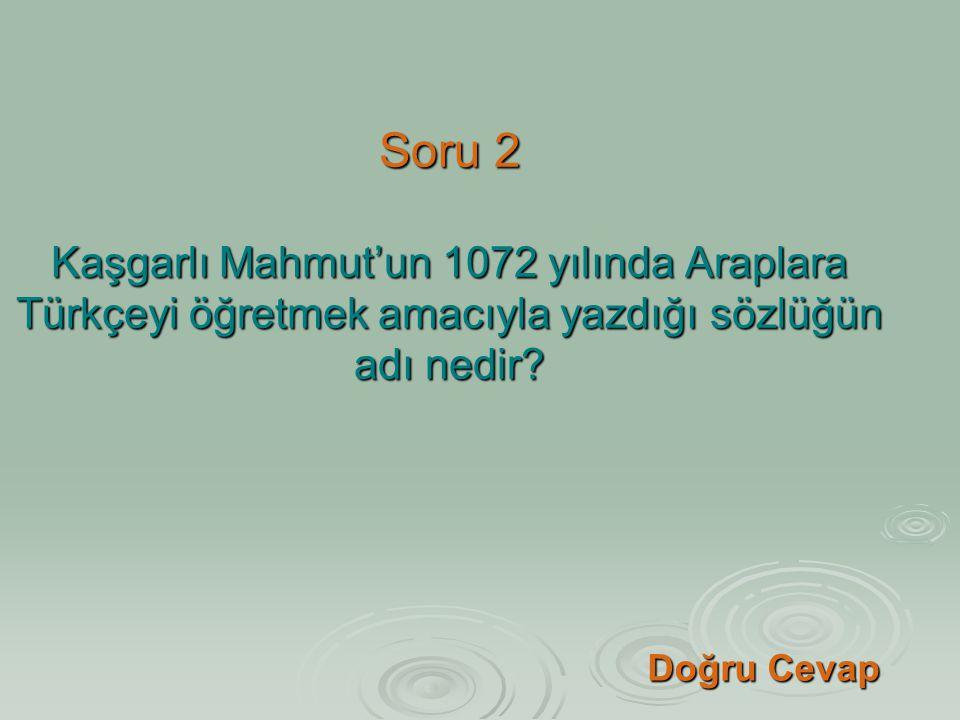 Soru 2 Kaşgarlı Mahmut'un 1072 yılında Araplara Türkçeyi öğretmek amacıyla yazdığı sözlüğün adı nedir
