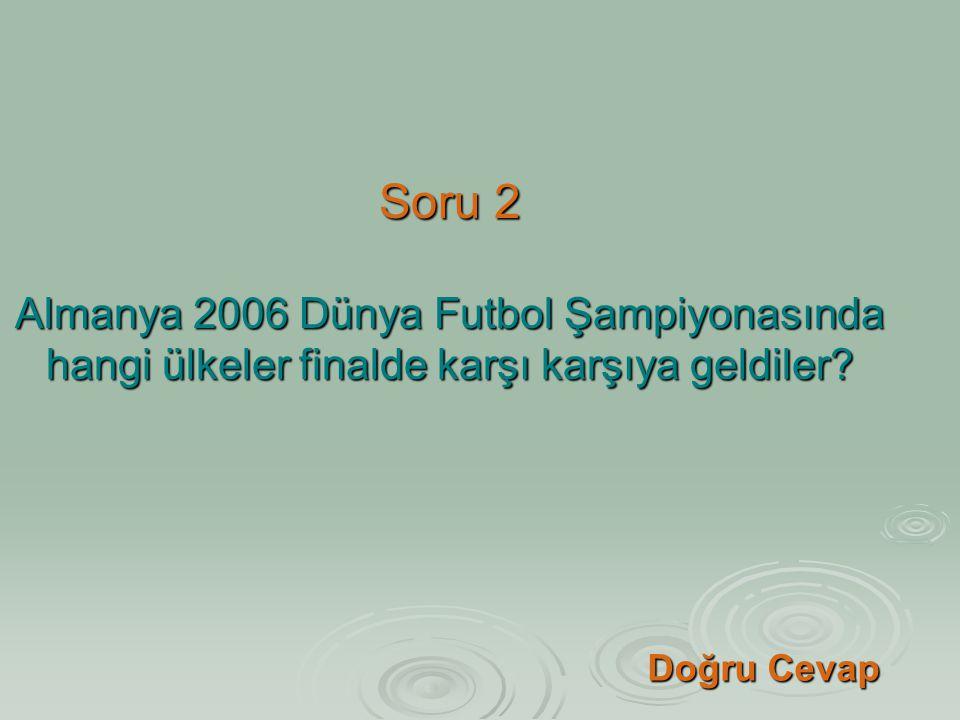 Soru 2 Almanya 2006 Dünya Futbol Şampiyonasında hangi ülkeler finalde karşı karşıya geldiler