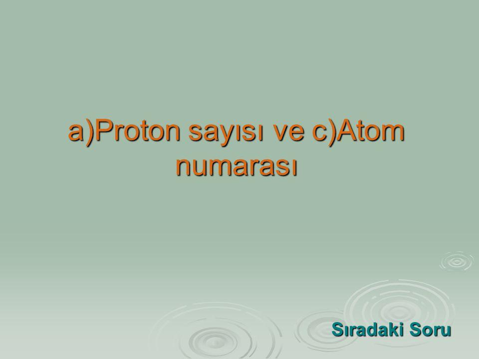 a)Proton sayısı ve c)Atom numarası