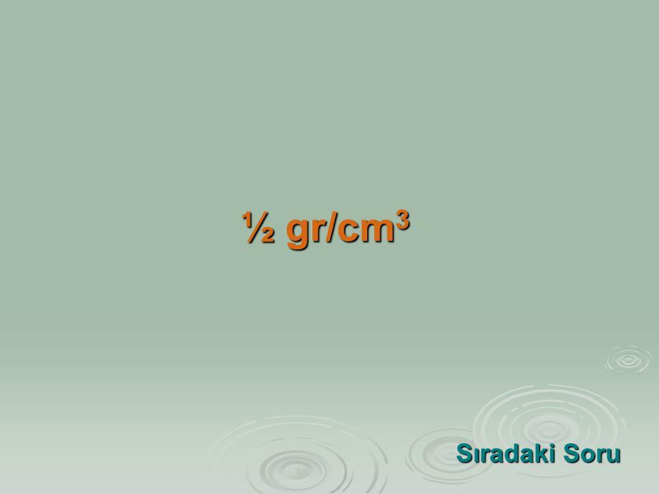 ½ gr/cm3 Sıradaki Soru