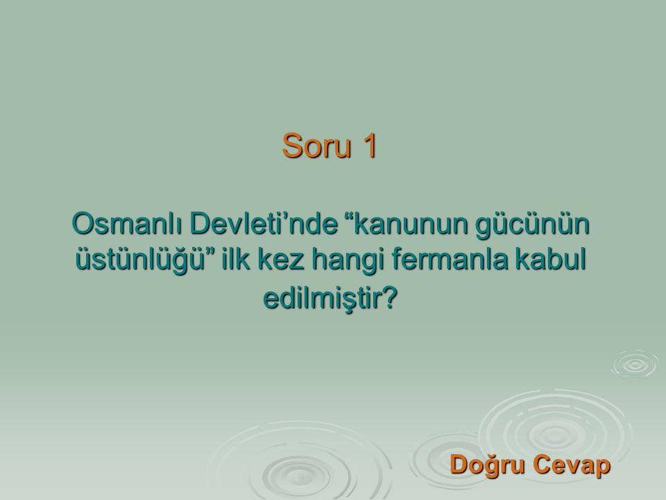 Soru 1 Osmanlı Devleti'nde kanunun gücünün üstünlüğü ilk kez hangi fermanla kabul edilmiştir