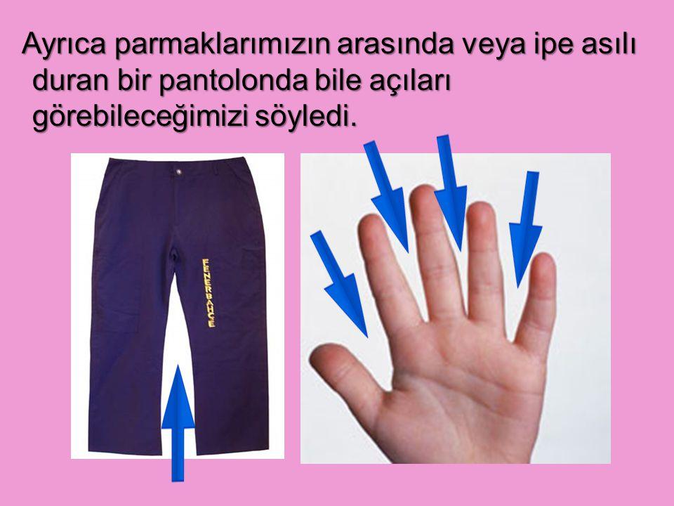 Ayrıca parmaklarımızın arasında veya ipe asılı duran bir pantolonda bile açıları görebileceğimizi söyledi.