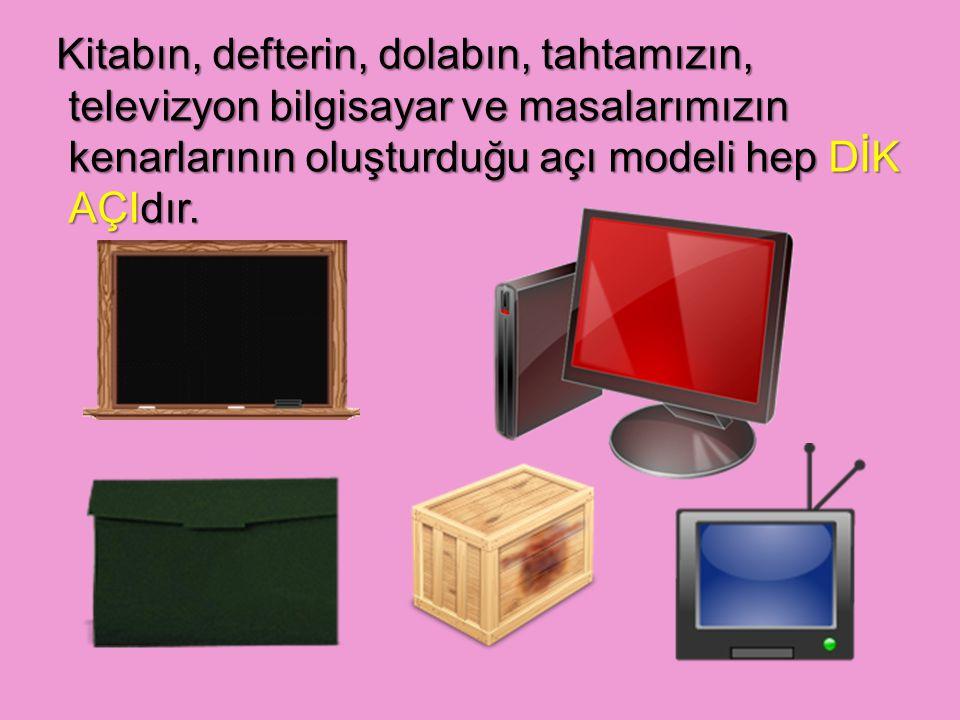 Kitabın, defterin, dolabın, tahtamızın, televizyon bilgisayar ve masalarımızın kenarlarının oluşturduğu açı modeli hep DİK AÇIdır.
