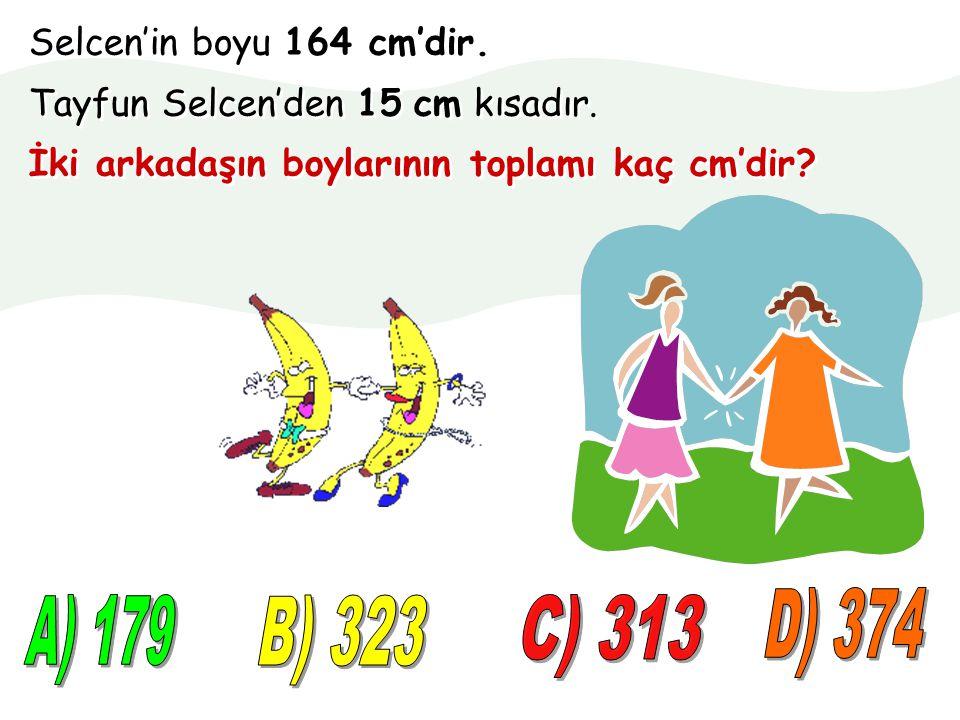 D) 374 A) 179 B) 323 C) 313 Selcen'in boyu 164 cm'dir.