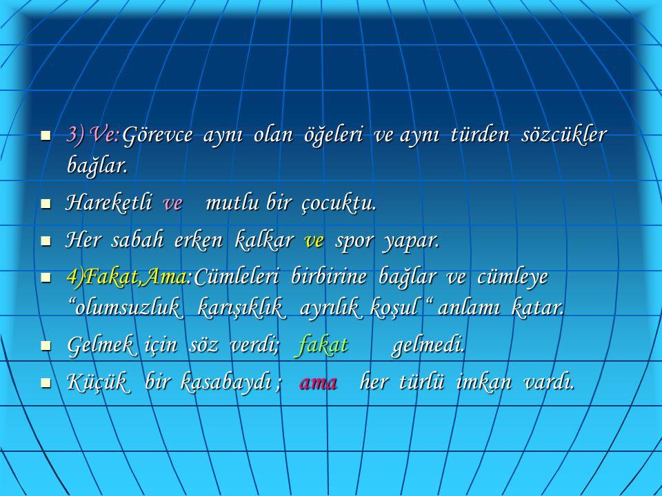 3) Ve:Görevce aynı olan öğeleri ve aynı türden sözcükler bağlar.