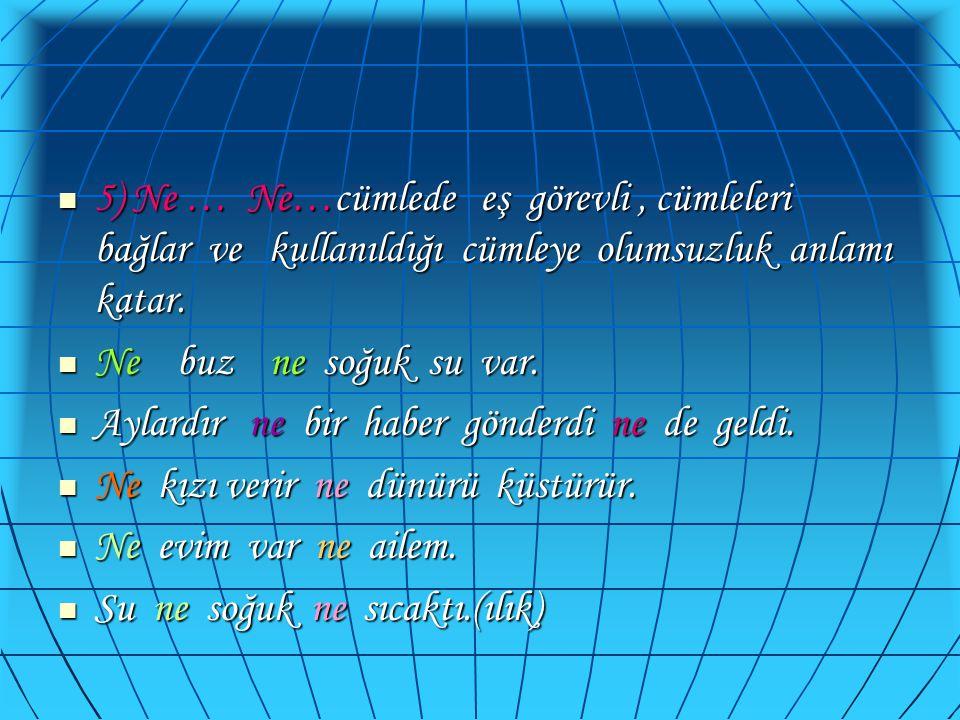 5) Ne … Ne…cümlede eş görevli , cümleleri bağlar ve kullanıldığı cümleye olumsuzluk anlamı katar.