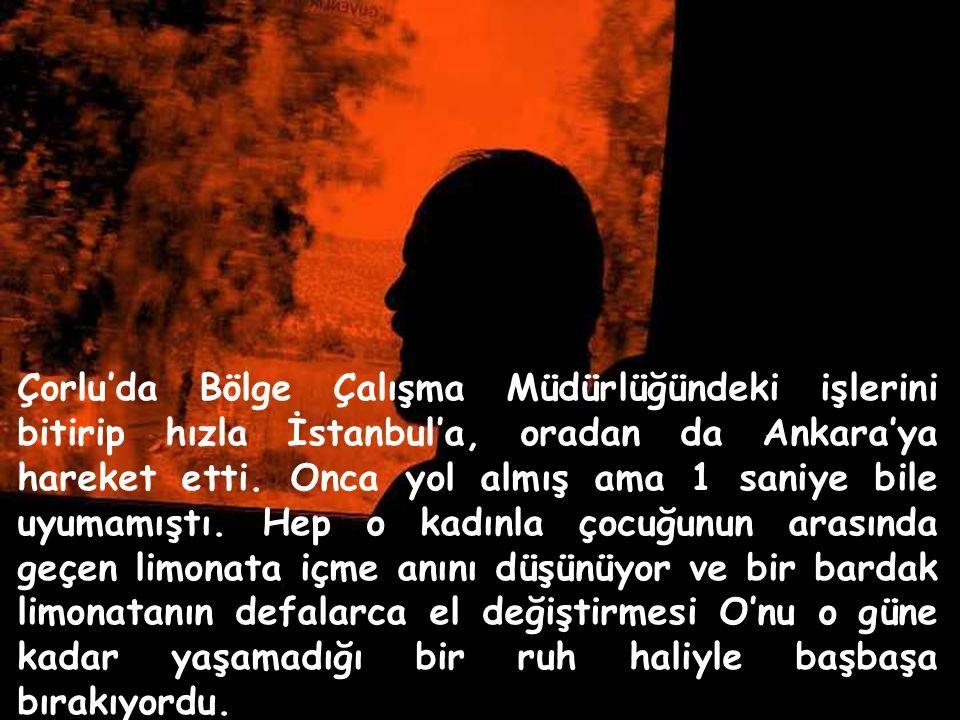 Çorlu'da Bölge Çalışma Müdürlüğündeki işlerini bitirip hızla İstanbul'a, oradan da Ankara'ya hareket etti.