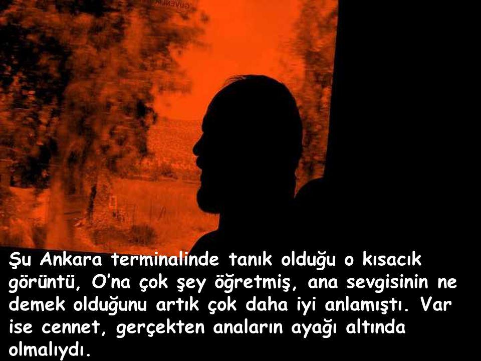 Şu Ankara terminalinde tanık olduğu o kısacık görüntü, O'na çok şey öğretmiş, ana sevgisinin ne demek olduğunu artık çok daha iyi anlamıştı.