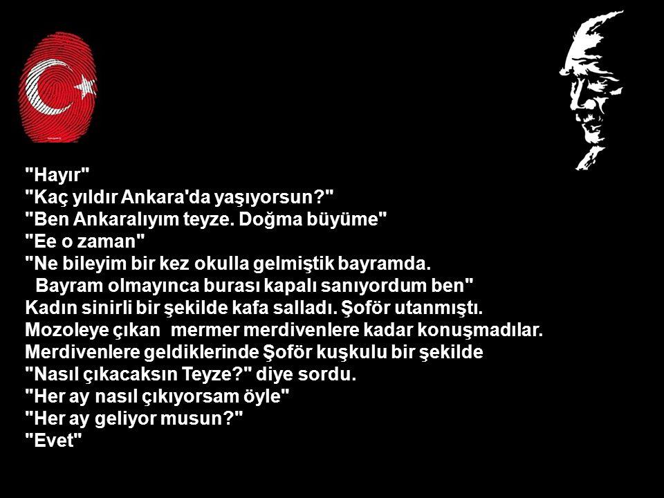 Hayır Kaç yıldır Ankara da yaşıyorsun Ben Ankaralıyım teyze. Doğma büyüme Ee o zaman Ne bileyim bir kez okulla gelmiştik bayramda.