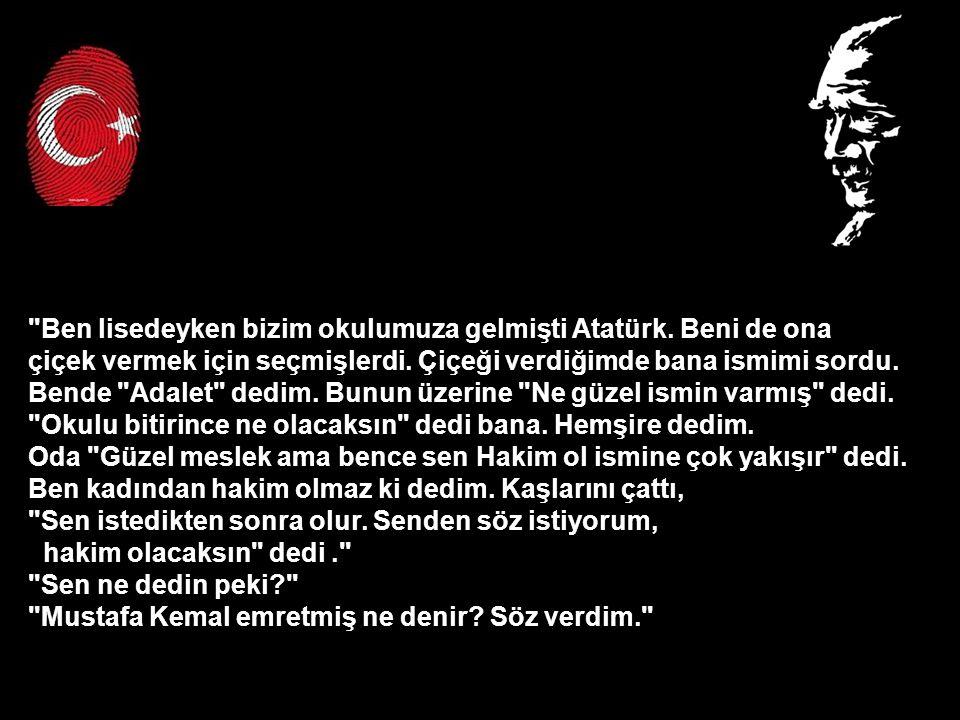 Ben lisedeyken bizim okulumuza gelmişti Atatürk. Beni de ona