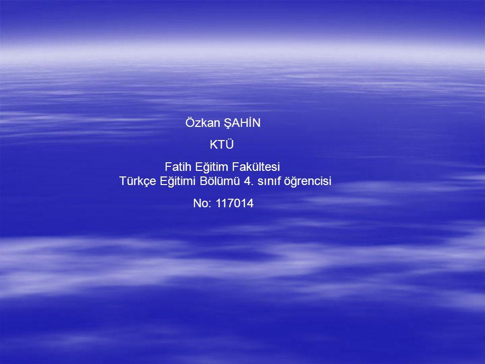 Özkan ŞAHİN KTÜ. Fatih Eğitim Fakültesi Türkçe Eğitimi Bölümü 4.