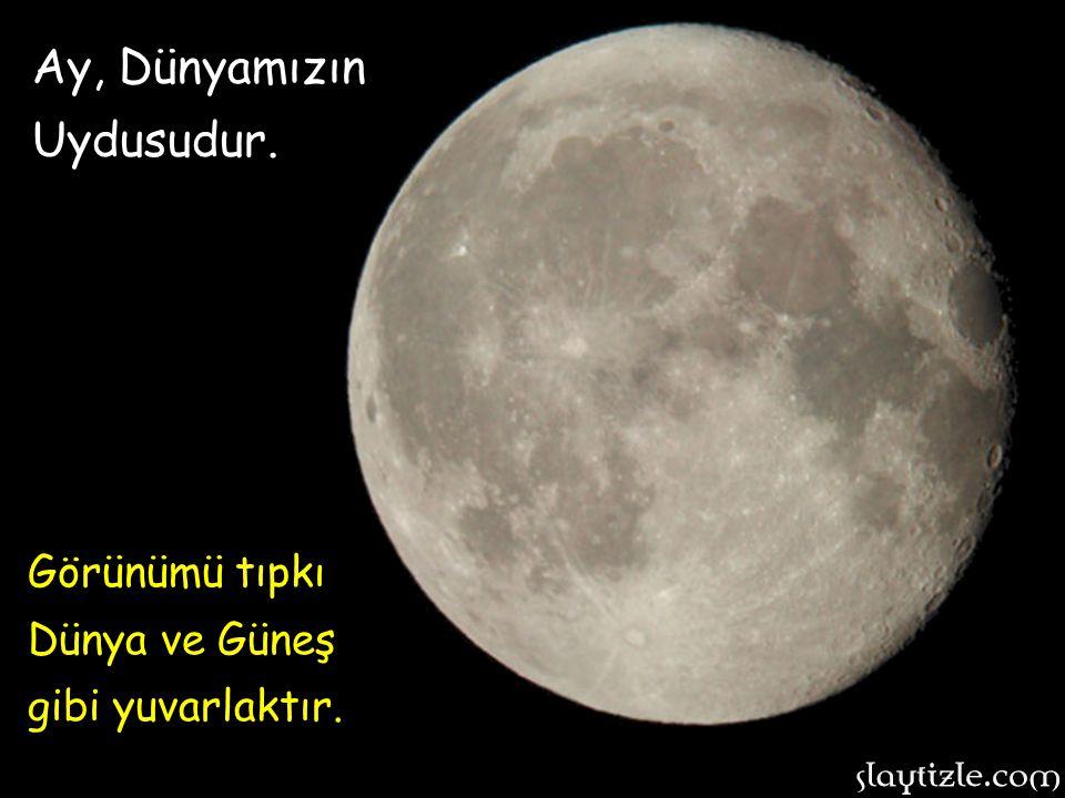 Ay, Dünyamızın Uydusudur. Görünümü tıpkı Dünya ve Güneş