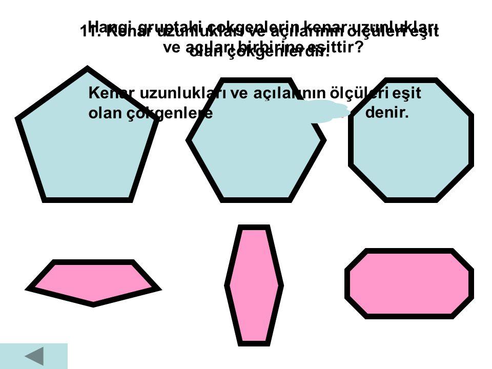 11. Kenar uzunlukları ve açılarının ölçüleri eşit olan çokgenlerdir.