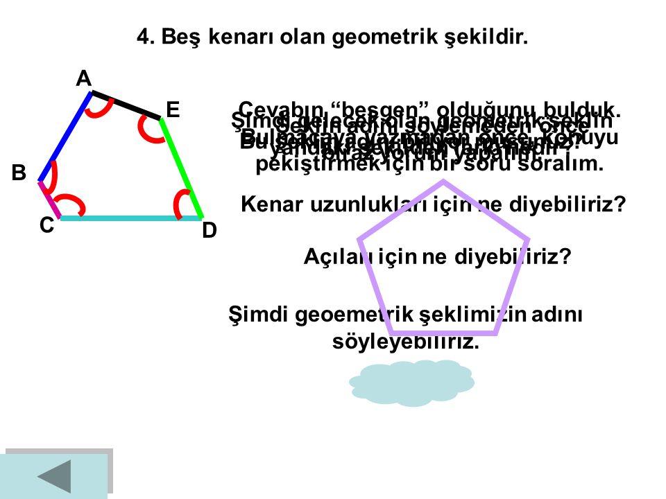 4. Beş kenarı olan geometrik şekildir.