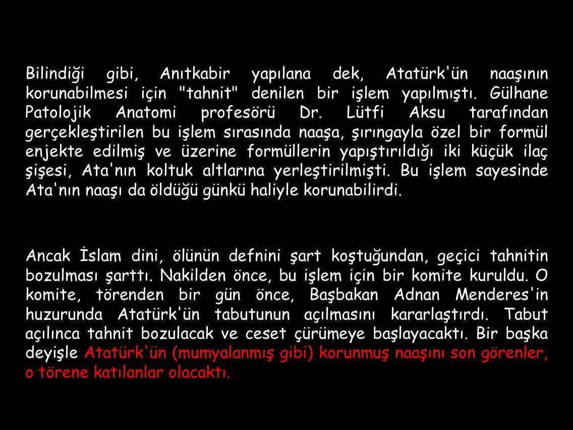 Bilindiği gibi, Anıtkabir yapılana dek, Atatürk ün naaşının korunabilmesi için tahnit denilen bir işlem yapılmıştı. Gülhane Patolojik Anatomi profesörü Dr. Lütfi Aksu tarafından gerçekleştirilen bu işlem sırasında naaşa, şırıngayla özel bir formül enjekte edilmiş ve üzerine formüllerin yapıştırıldığı iki küçük ilaç şişesi, Ata nın koltuk altlarına yerleştirilmişti. Bu işlem sayesinde Ata nın naaşı da öldüğü günkü haliyle korunabilirdi.