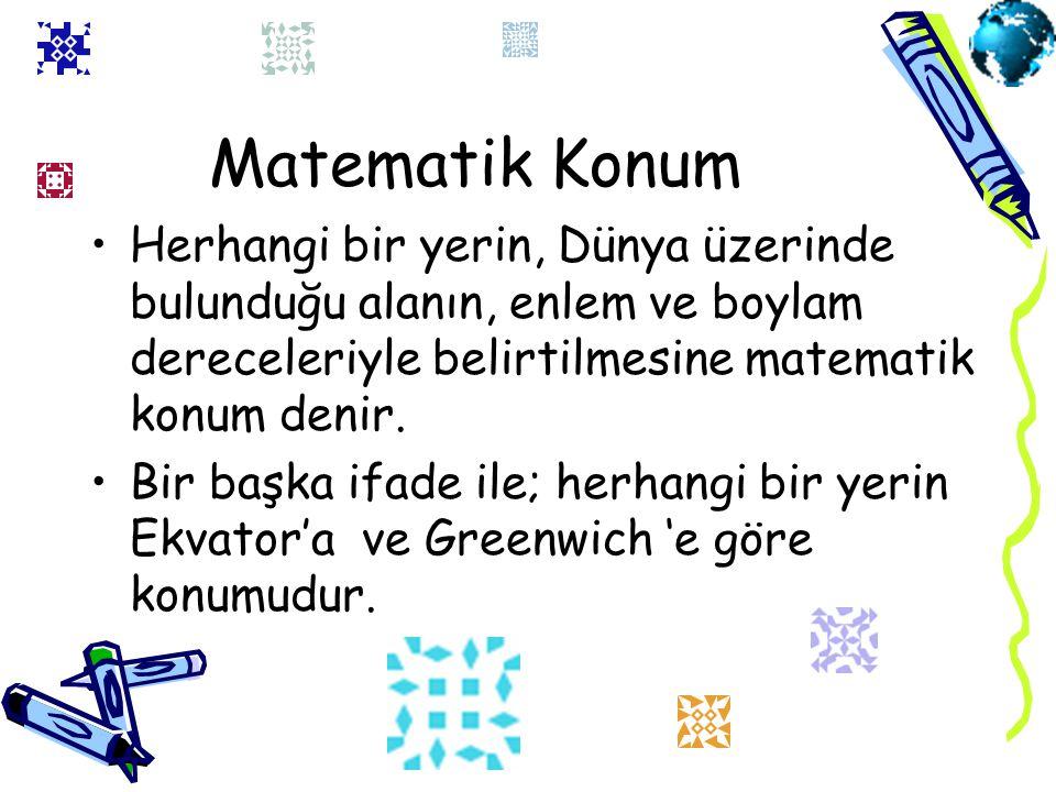 Matematik Konum Herhangi bir yerin, Dünya üzerinde bulunduğu alanın, enlem ve boylam dereceleriyle belirtilmesine matematik konum denir.