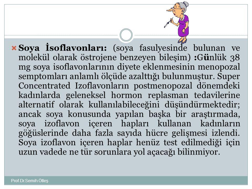 Soya İsoflavonları: (soya fasulyesinde bulunan ve molekül olarak östrojene benzeyen bileşim) :Günlük 38 mg soya isoflavonlarının diyete eklenmesinin menopozal semptomları anlamlı ölçüde azalttığı bulunmuştur. Super Concentrated Izoflavonların postmenopozal dönemdeki kadınlarda geleneksel hormon replasman tedavilerine alternatif olarak kullanılabileceğini düşündürmektedir; ancak soya konusunda yapılan başka bir araştırmada, soya izoflavon içeren hapları kullanan kadınların göğüslerinde daha fazla sayıda hücre gelişmesi izlendi. Soya izoflavon içeren haplar henüz test edilmediği için uzun vadede ne tür sorunlara yol açacağı bilinmiyor.