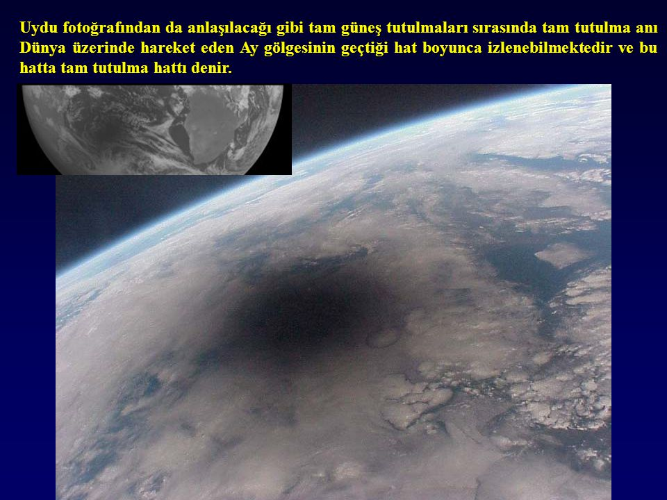 Uydu fotoğrafından da anlaşılacağı gibi tam güneş tutulmaları sırasında tam tutulma anı Dünya üzerinde hareket eden Ay gölgesinin geçtiği hat boyunca izlenebilmektedir ve bu hatta tam tutulma hattı denir.