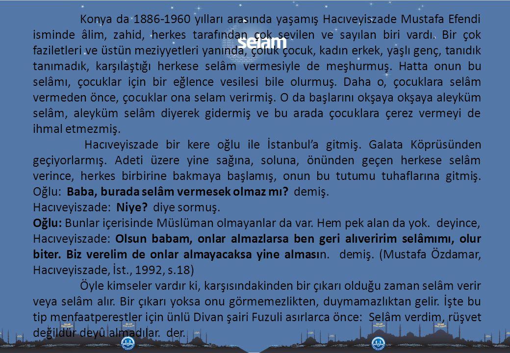 Konya da 1886-1960 yılları arasında yaşamış Hacıveyiszade Mustafa Efendi isminde âlim, zahid, herkes tarafından çok sevilen ve sayılan biri vardı. Bir çok faziletleri ve üstün meziyyetleri yanında, çoluk çocuk, kadın erkek, yaşlı genç, tanıdık tanımadık, karşılaştığı herkese selâm vermesiyle de meşhurmuş. Hatta onun bu selâmı, çocuklar için bir eğlence vesilesi bile olurmuş. Daha o, çocuklara selâm vermeden önce, çocuklar ona selam verirmiş. O da başlarını okşaya okşaya aleyküm selâm, aleyküm selâm diyerek gidermiş ve bu arada çocuklara çerez vermeyi de ihmal etmezmiş.