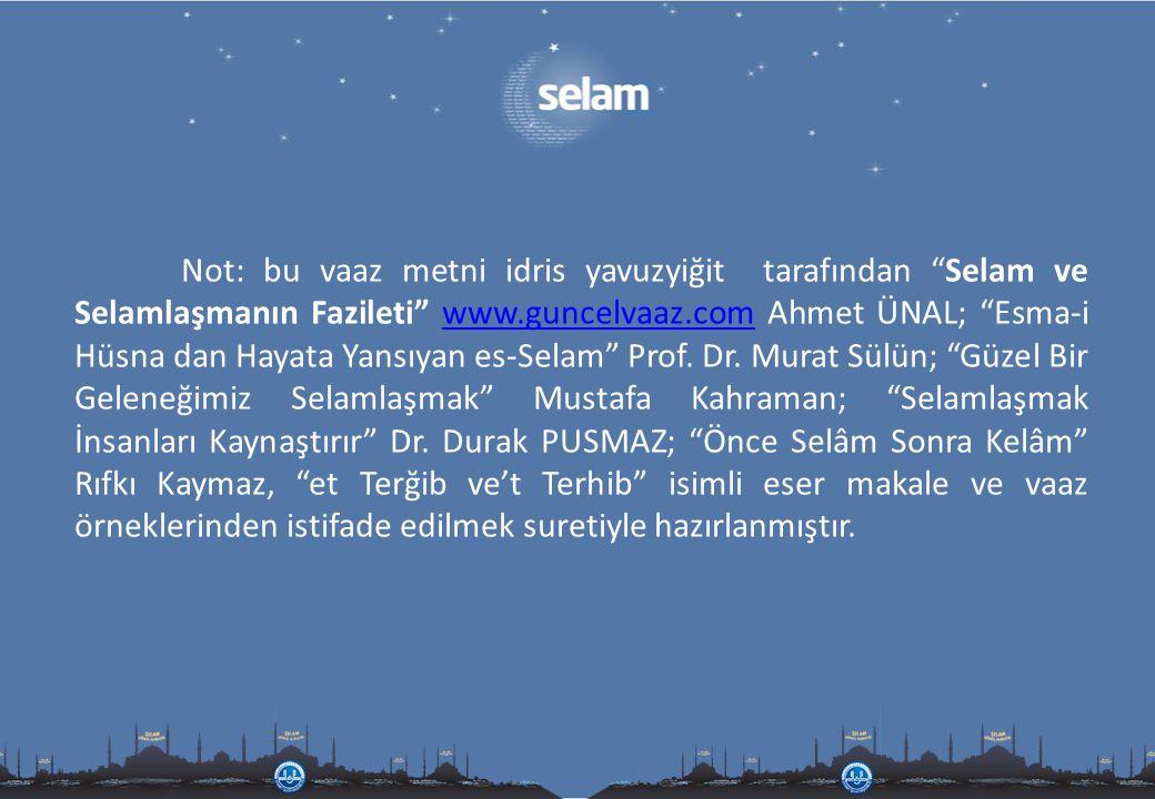 Not: bu vaaz metni idris yavuzyiğit tarafından Selam ve Selamlaşmanın Fazileti www.guncelvaaz.com Ahmet ÜNAL; Esma-i Hüsna dan Hayata Yansıyan es-Selam Prof.