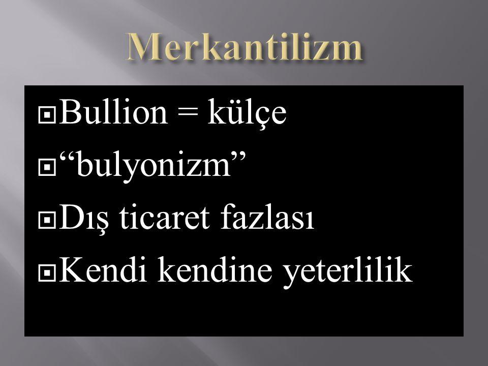 Merkantilizm Bullion = külçe bulyonizm Dış ticaret fazlası