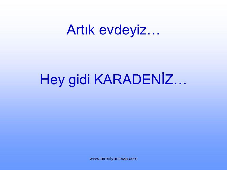 Artık evdeyiz… Hey gidi KARADENİZ… www.birmilyonimza.com