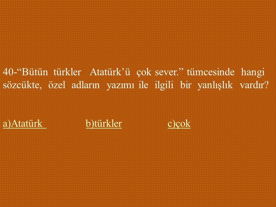 40- Bütün türkler Atatürk'ü çok sever