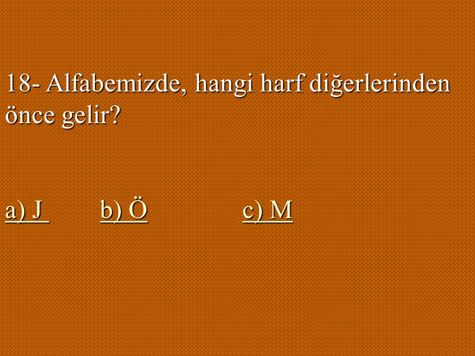 18- Alfabemizde, hangi harf diğerlerinden önce gelir