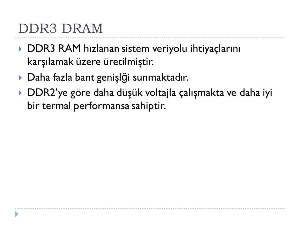 DDR3 DRAM DDR3 RAM hızlanan sistem veriyolu ihtiyaçlarını karşılamak üzere üretilmiştir. Daha fazla bant genişlği sunmaktadır.